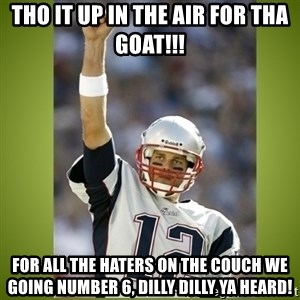 tom brady - Tho it up in the air for Tha Goat!!! For all the haters on the couch we going number 6, Dilly Dilly ya heard!