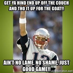 tom brady - Get ya hind end up off the couch and tho it up for the Goat!! Ain't no lame, no shame, just Good Game!!