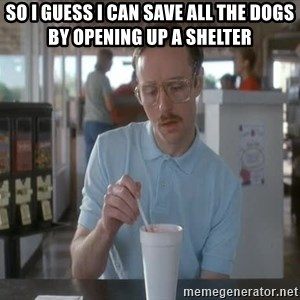 so i guess you could say things are getting pretty serious - So I guess I can save all the dogs by opening up a shelter