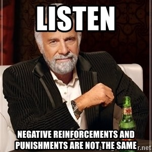 The Most Interesting Man In The World - listen  negative reinforcements and punishments are not the same
