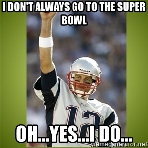 tom brady - I don't always go to the Super Bowl Oh...yes...I do...