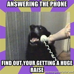 Yes, this is dog! - answering the phone Find out your getting a huge raise