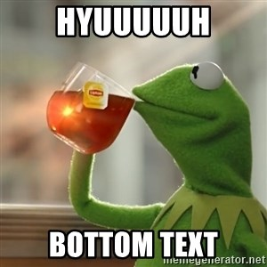 Kermit The Frog Drinking Tea - hyuuuuuh bottom text