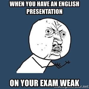 Y U No - When you have an english presentation  on your exam weak