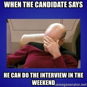 Picard facepalm  - when the candidate says he can do the interview in the weekend