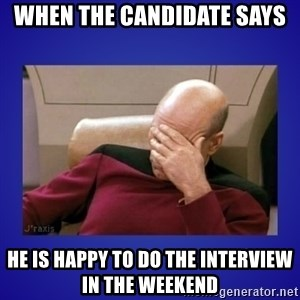 Picard facepalm  - when the candidate says he is happy to do the interview in the weekend