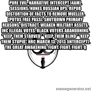 "Anon - Pure EVIL. Narrative intercept [4am]. Sessions/Nunes Russian OPS. Repub distortion of facts to remove Mueller.[POTUS free pass]. Shutdown Primary Reasons. Distract. Weaken military assets. Inc illegal votes. Black voters abandoning. ""Keep them starved"" ""Keep them blind"" ""Keep them stupid"" HRC March 13, 2013 [intercept]. The Great Awakening. Fight, Fight, Fight. Q"