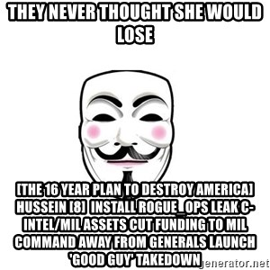 Anon - THEY NEVER THOUGHT SHE WOULD LOSE [The 16 Year Plan To Destroy America] Hussein [8]  Install rogue_ops Leak C-intel/Mil assets Cut funding to Mil Command away from generals Launch 'good guy' takedown