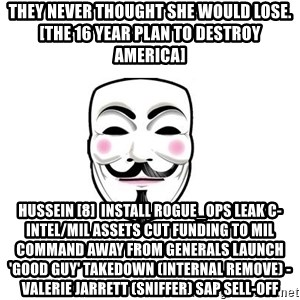 Anon - THEY NEVER THOUGHT SHE WOULD LOSE. [The 16 Year Plan To Destroy America] Hussein [8]  Install rogue_ops Leak C-intel/Mil assets Cut funding to Mil Command away from generals Launch 'good guy' takedown (internal remove) - Valerie Jarrett (sniffer) SAP sell-off