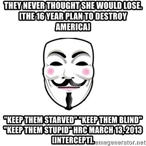 "Anon - THEY NEVER THOUGHT SHE WOULD LOSE. [The 16 Year Plan To Destroy America] ""Keep them starved"" ""Keep them blind"" ""Keep them stupid"" HRC March 13, 2013 [intercept]."
