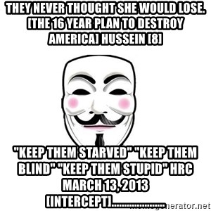 "Anon - THEY NEVER THOUGHT SHE WOULD LOSE. [The 16 Year Plan To Destroy America] Hussein [8]  ""Keep them starved"" ""Keep them blind"" ""Keep them stupid"" HRC March 13, 2013 [intercept]....................."