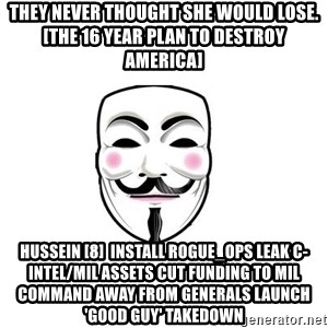 Anon - THEY NEVER THOUGHT SHE WOULD LOSE. [The 16 Year Plan To Destroy America] Hussein [8]  Install rogue_ops Leak C-intel/Mil assets Cut funding to Mil Command away from generals Launch 'good guy' takedown