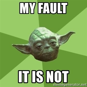 Advice Yoda Gives - My fault it is not