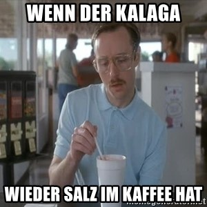 so i guess you could say things are getting pretty serious - Wenn der Kalaga wieder Salz im Kaffee hat