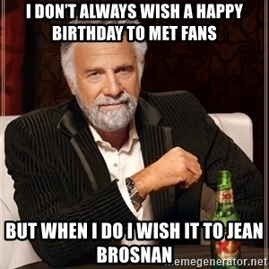 The Most Interesting Man In The World - I don't always wish a Happy Birthday to Met fans But when I do I wish it to Jean Brosnan