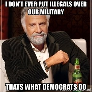 The Most Interesting Man In The World - I don't ever put illegals over our military thats what Democrats do