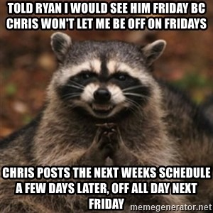evil raccoon - Told Ryan I would see him Friday bc Chris won't let me be off on Fridays Chris posts the next weeks schedule a few days later, off all day next Friday