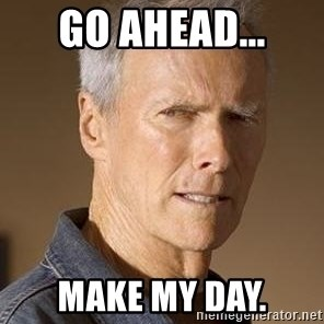 Clint Eastwood - Go ahead... Make my day.