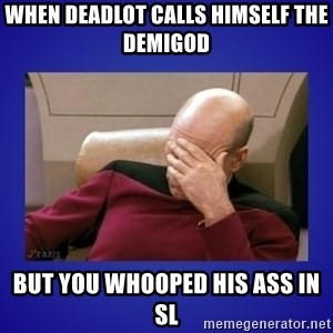 Picard facepalm  - When deadlot calls himself the demigod but you whooped his ass in sl