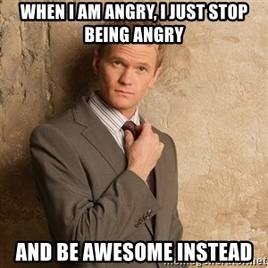Barney Stinson - when i am angry, i just stop being angry and be awesome instead
