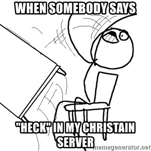 "Desk Flip Rage Guy - when somebody says  ""heck"" in my christain server"