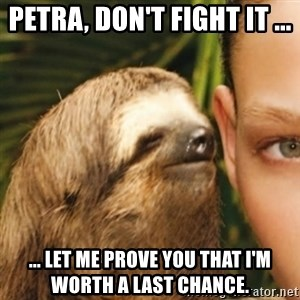 Whispering sloth - Petra, don't fight it ... ... let me prove you that I'm worth a last chance.