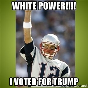 tom brady - white power!!!! i voted for trump