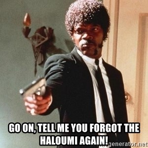 I double dare you - Go on, tell me you forgot the haloumi again!