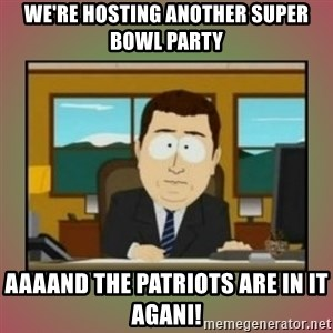aaaand its gone - We're hosting another Super Bowl party Aaaand the Patriots are in it agani!