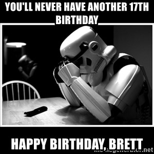 sad stormtrooper - you'll never have another 17th birthday happy birthday, brett