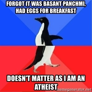 Socially Awkward to Awesome Penguin - Forgot it was Basant Panchmi, had eggs for breakfast Doesn't matter as I am an atheist