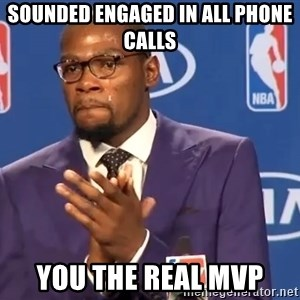 KD you the real mvp f - sounded engaged in all phone calls you the real mvp