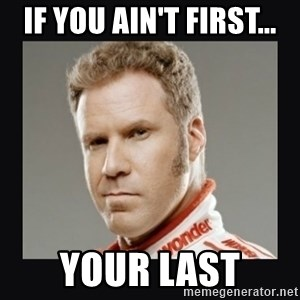 ricky bobby  - if you ain't first... your last