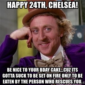 Willy Wonka - Happy 24th, Chelsea! Be nice to your bday cake...cuz its gotta suck to be set on fire only to be eaten by the person who rescues you.