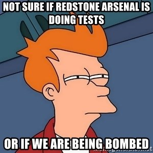 Futurama Fry - Not sure if Redstone Arsenal is doing tests Or if we are being bombed