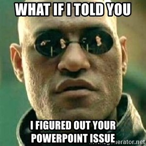 what if i told you matri - What if I told you i figured out your powerpoint issue
