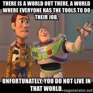 Buzz lightyear meme fixd - There is a world out there, a world where everyone has the tools to do their job. Unfortunately, you do not live in that world.