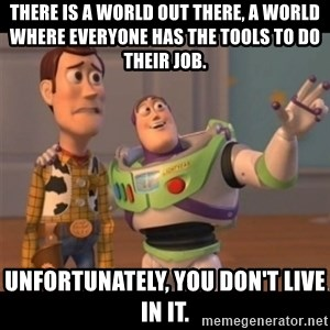 Buzz lightyear meme fixd - There is a world out there, a world where everyone has the tools to do their job. Unfortunately, you don't live in it.