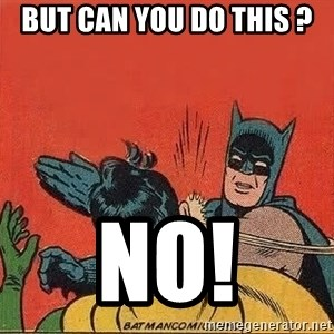 batman slap robin - But can you do this ? NO!