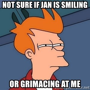 Futurama Fry - Not sure if jan is smiling Or grimacing at me