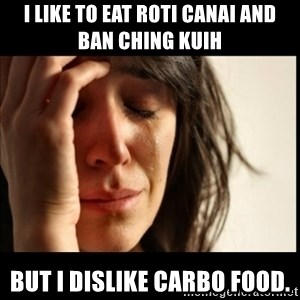 First World Problems - I like to eat roti canai and ban ching kuih But I dislike carbo food.