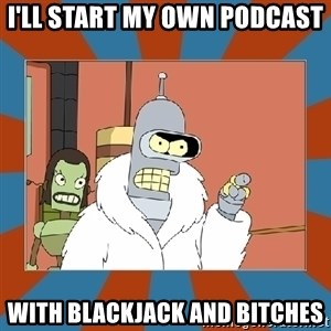 Blackjack and hookers bender - I'LL START MY OWN PODCAST WITH BLACKJACK AND BITCHES
