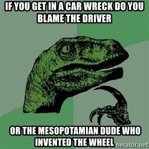 Philosoraptor - If you get in a car wreck do you blame the driver  Or the mesopotamian dude who invented the wheel