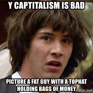Conspiracy Keanu - y captitalism is bad picture a fat guy with a tophat holding bags of money