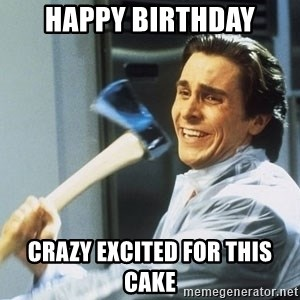 american psycho - Happy Birthday Crazy Excited For This Cake
