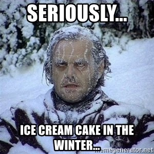 Frozen Jack - Seriously...  ICE CREAM CAKE in the winter...