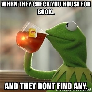 Kermit The Frog Drinking Tea - Whrn they check you house for book.. and they dont find any.