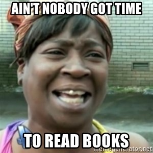 Ain't nobody got time fo dat so - Ain't Nobody Got TIme To Read Books