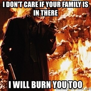 It's about sending a message - i don't care if your family is in there i will burn you too