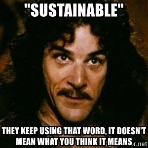 """You keep using that word, I don't think it means what you think it means - """"sustainable"""" They keep using that word, it doesn't mean what you think it means"""